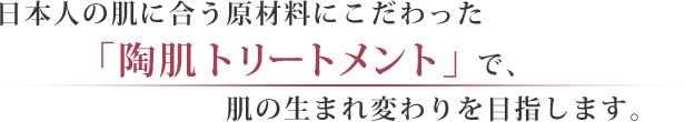 日本人の肌に合う原材料にこだわった「陶肌トリートメント」で、肌の生まれ変わりを目指します。